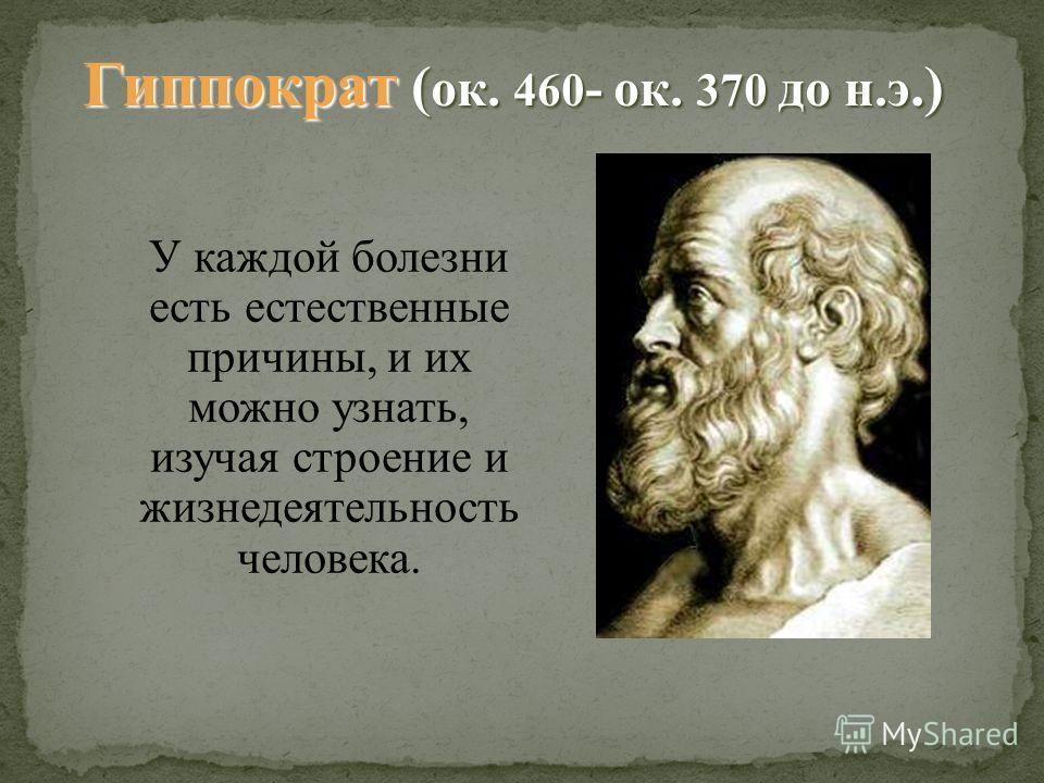 У каждой болезни есть естественные причины, и их можно узнать, изучая строение и жизнедеятельность человека. Гиппократ ( ок. 460 - ок. 370 до н.э.)
