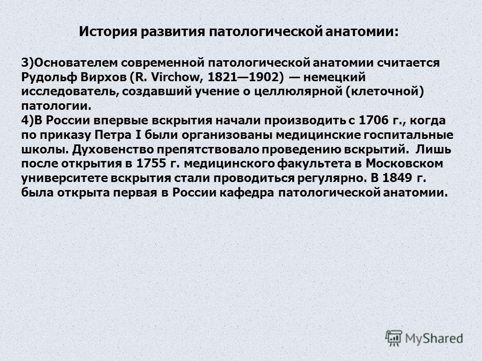 История развития патологической анатомии: 3)Основателем современной патологической анатомии считается Рудольф Вирхов (R. Virchow, 18211902) немецкий исследователь, создавший учение о целлюлярной (клеточной) патологии. 4)В России впервые вскрытия нача