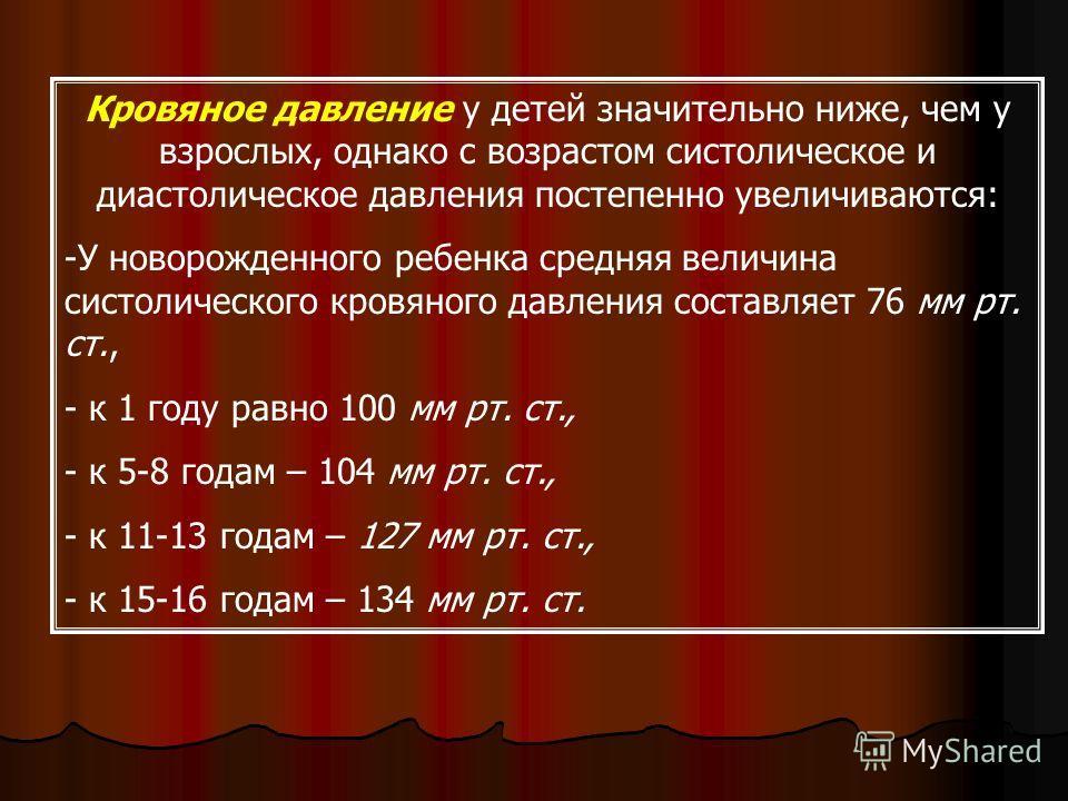 Кровяное давление у детей значительно ниже, чем у взрослых, однако с возрастом систолическое и диастолическое давления постепенно увеличиваются: -У новорожденного ребенка средняя величина систолического кровяного давления составляет 76 мм рт. ст., -