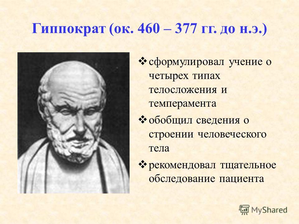 Гиппократ (ок. 460 – 377 гг. до н.э.) сформулировал учение о четырех типах телосложения и темперамента обобщил сведения о строении человеческого тела рекомендовал тщательное обследование пациента