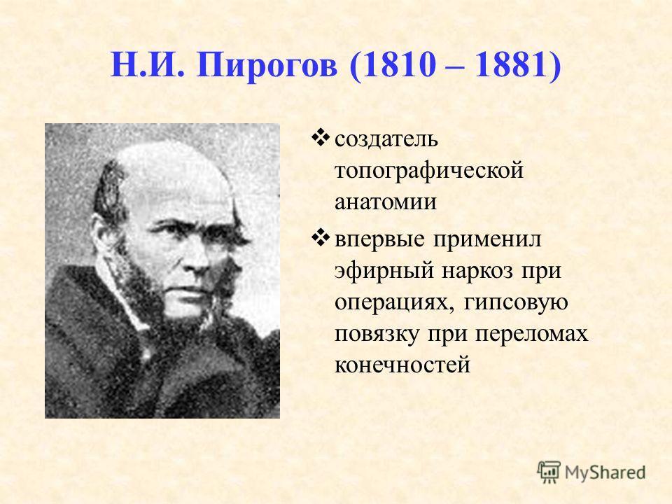 Н.И. Пирогов (1810 – 1881) создатель топографической анатомии впервые применил эфирный наркоз при операциях, гипсовую повязку при переломах конечностей