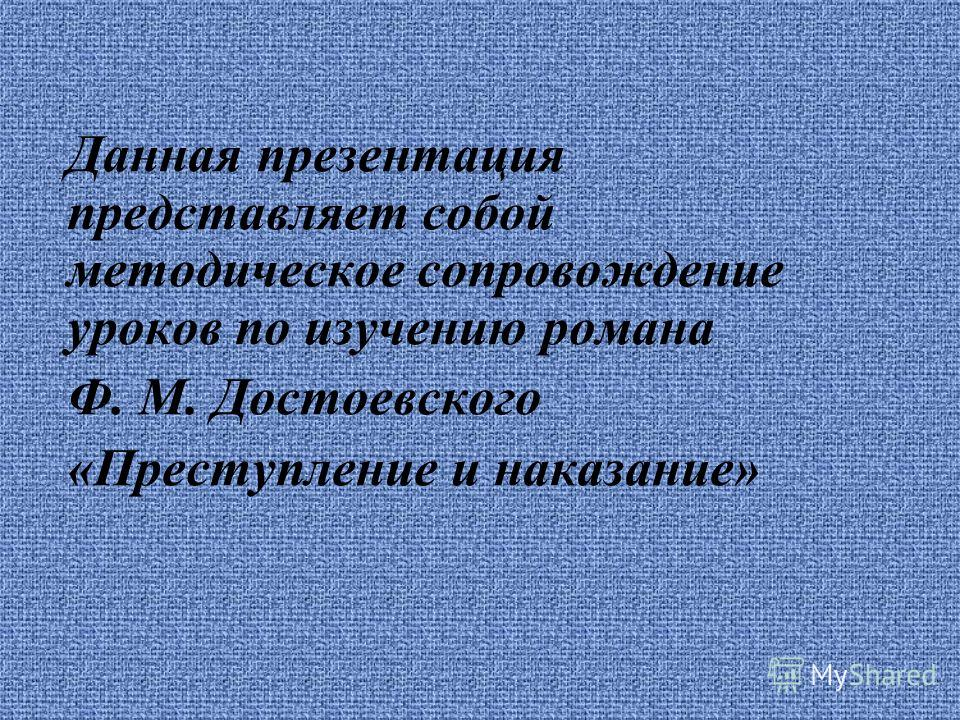 Данная презентация представляет собой методическое сопровождение уроков по изучению романа Ф. М. Достоевского «Преступление и наказание»