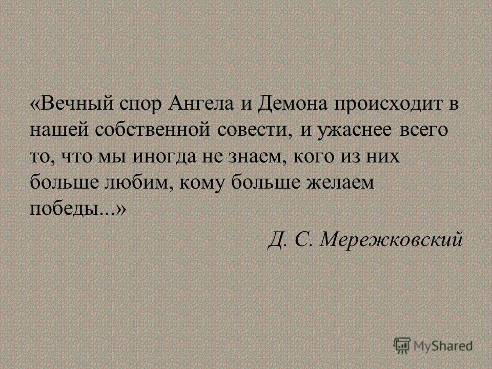 «Вечный спор Ангела и Демона происходит в нашей собственной совести, и ужаснее всего то, что мы иногда не знаем, кого из них больше любим, кому больше желаем победы...» Д. С. Мережковский
