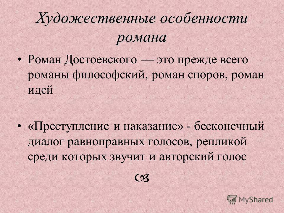 Художественные особенности романа Роман Достоевского это прежде всего романы философский, роман споров, роман идей «Преступление и наказание» - бесконечный диалог равноправных голосов, репликой среди которых звучит и авторский голос