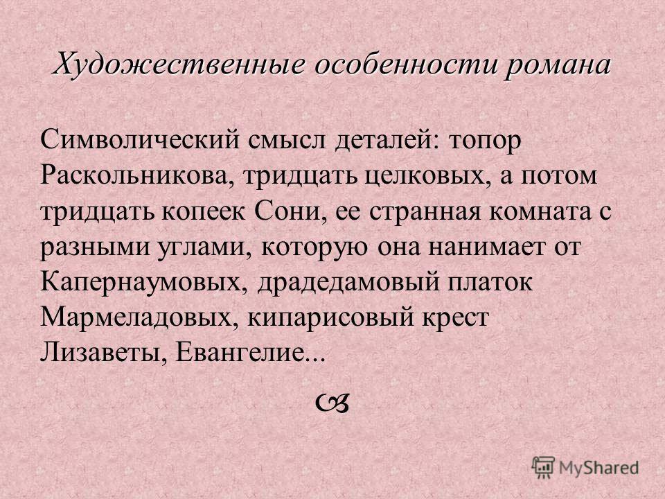 Художественные особенности романа Символический смысл деталей: топор Раскольникова, тридцать целковых, а потом тридцать копеек Сони, ее странная комната с разными углами, которую она нанимает от Капернаумовых, драдедамовый платок Мармеладовых, кипари