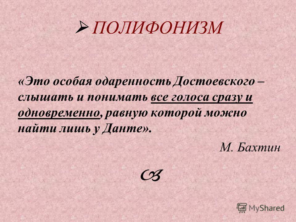 ПОЛИФОНИЗМ «Это особая одаренность Достоевского – слышать и понимать все голоса сразу и одновременно, равную которой можно найти лишь у Данте». М. Бахтин