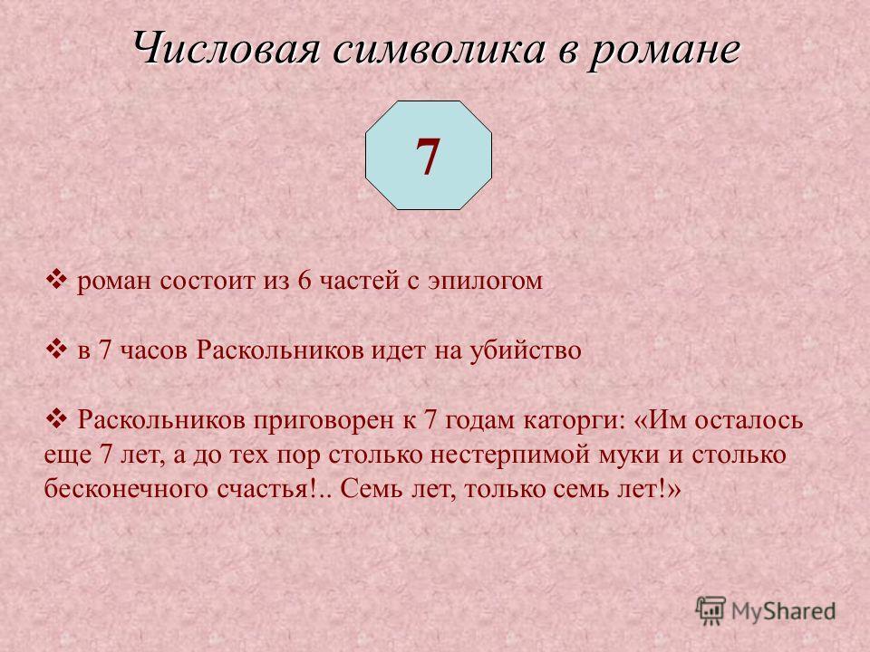 7 роман состоит из 6 частей с эпилогом в 7 часов Раскольников идет на убийство Раскольников приговорен к 7 годам каторги: «Им осталось еще 7 лет, а до тех пор столько нестерпимой муки и столько бесконечного счастья!.. Семь лет, только семь лет!»