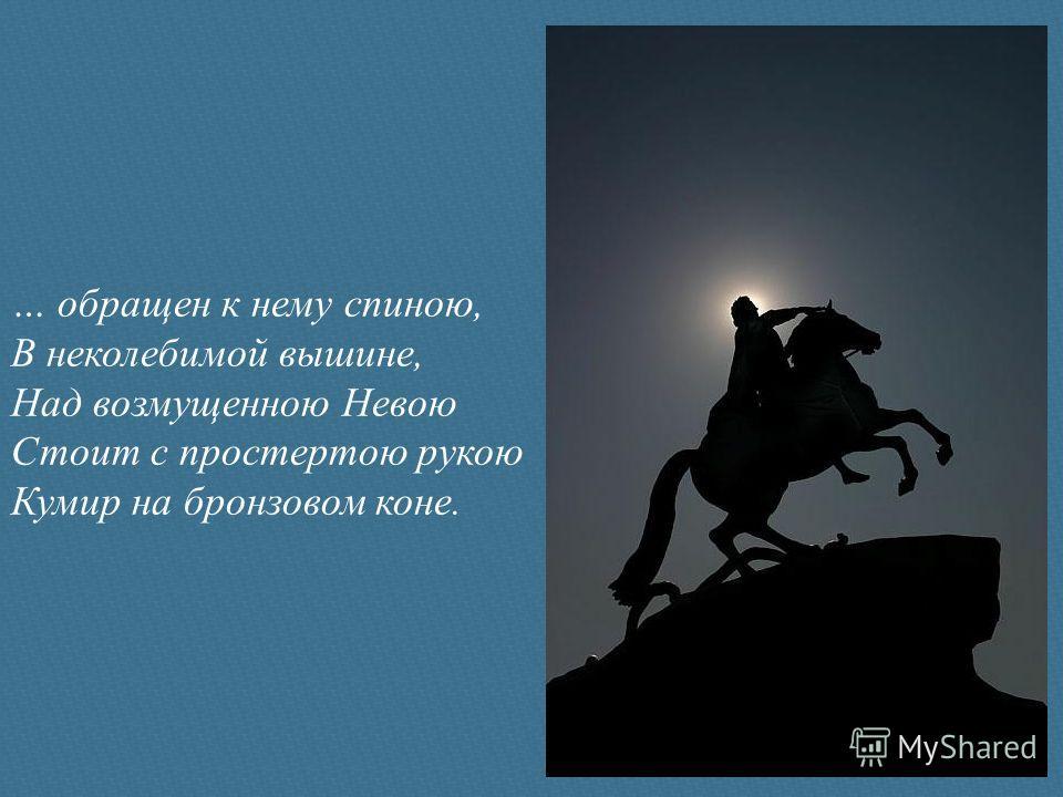 … обращен к нему спиною, В неколебимой вышине, Над возмущенною Невою Стоит с простертою рукою Кумир на бронзовом коне.