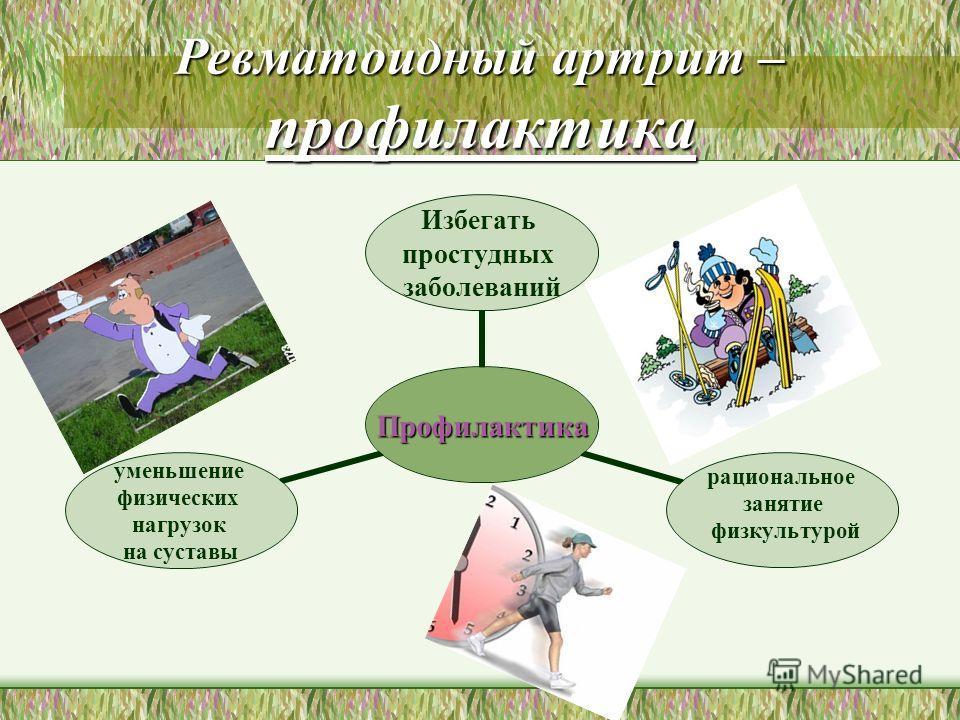 Ревматоидный артрит – профилактика Профилактика Избегать простудных заболеваний рациональное занятие физкультурой уменьшение физических нагрузок на суставы