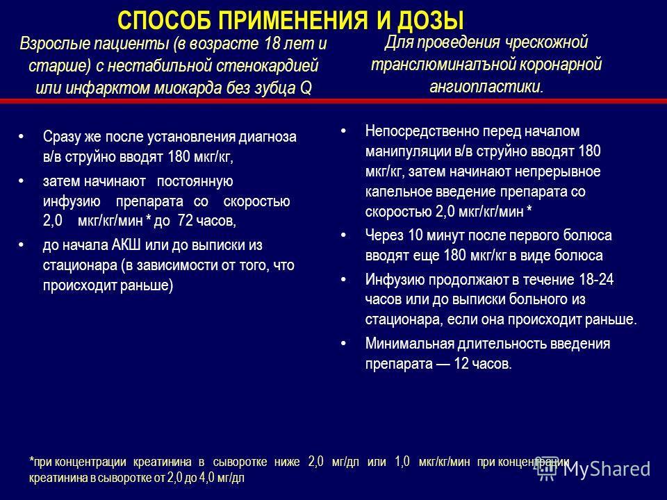 Взрослые пациенты (в возрасте 18 лет и старше) с нестабильной стенокардией или инфарктом миокарда без зубца Q Сразу же после установления диагноза в/в струйно вводят 180 мкг/кг, затем начинают постоянную инфузию препарата со скоростью 2,0 мкг/кг/мин
