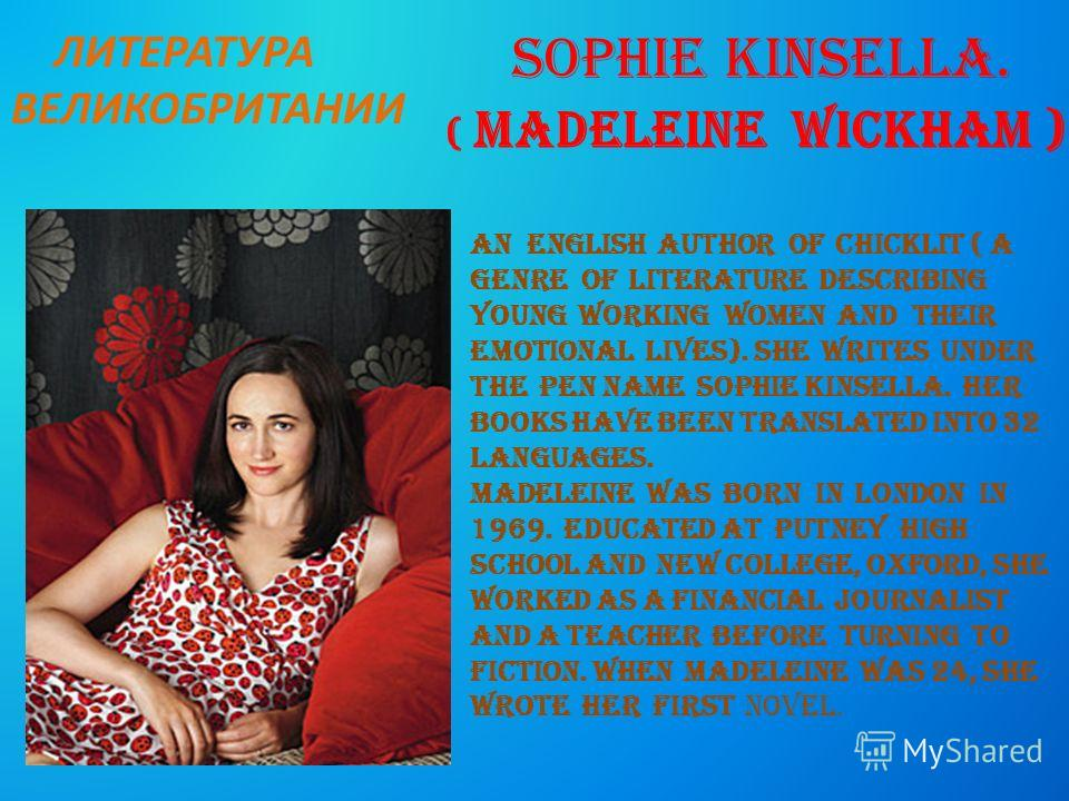 Sophie Kinsella. ( Madeleine Wickham ) an english author of chicklit ( a genre of literature describing young working women and their emotional lives). She writes under the pen name Sophie Kinsella. Her books have been translated into 32 languages. M