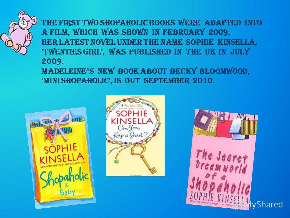 The first two Shopaholic books were adapted into a film, which was shown in February 2009. Her latest novel under the name Sophie Kinsella, 'Twenties Girl', was published in the UK in July 2009. Madeleines new book about becky bloomwood, 'Mini Shopah