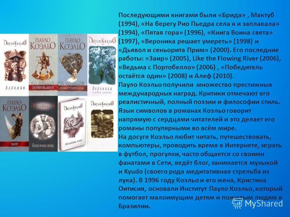 Последующими книгами были «Брида», Мактуб (1994), «На берегу Рио Пьедра села я и заплакала» (1994), «Пятая гора» (1996), «Книга Воина света» (1997), «Вероника решает умереть» (1998) и «Дьявол и сеньорита Прим» (2000). Его последние работы: «Заир» (20
