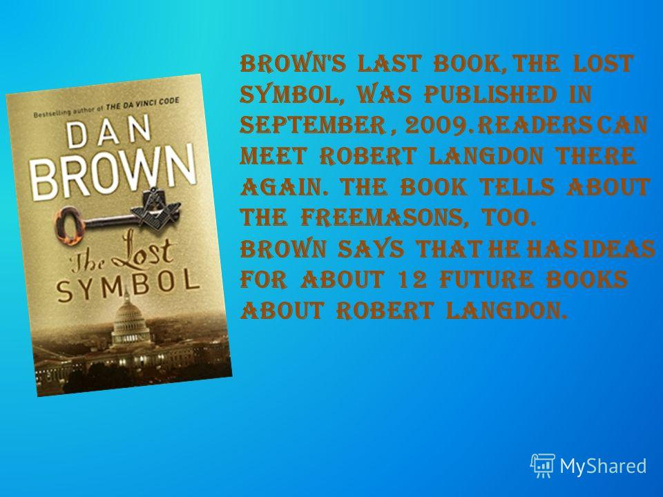 Brown's last book, the lost symbol, was published in September, 2009. Readers can meet Robert Langdon there again. The book tells about the freemasons, too. Brown says that he has ideas for about 12 future books about Robert Langdon.