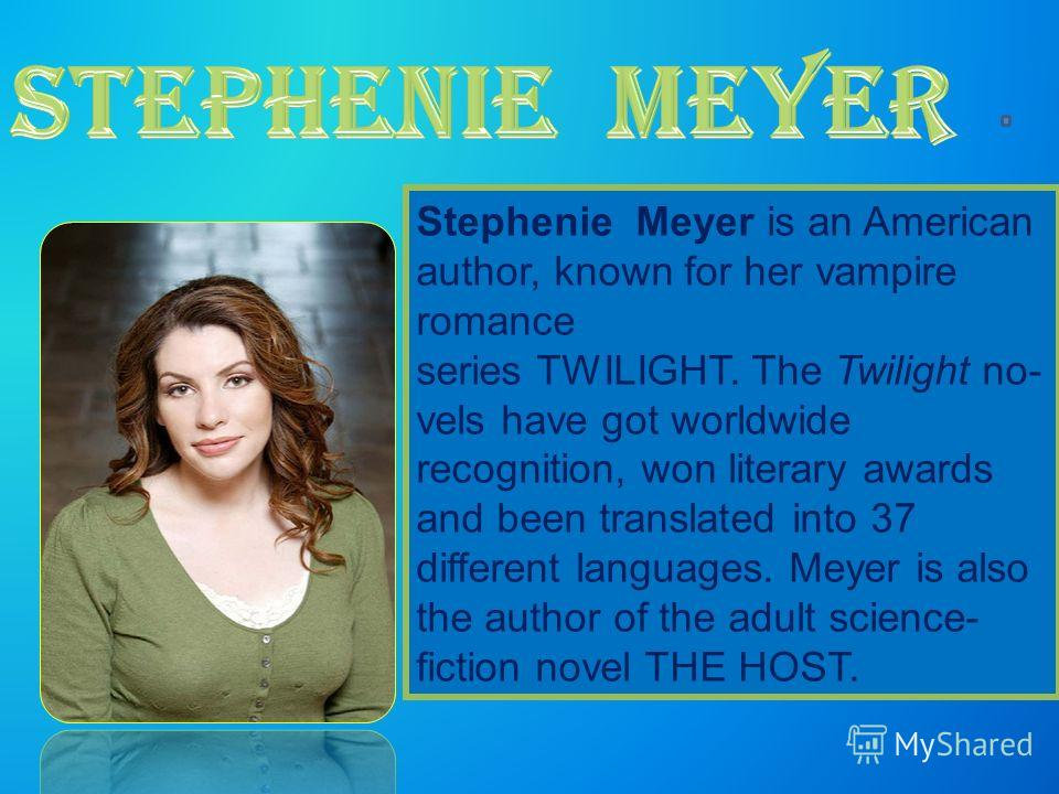 Stephenie Meyer is an American author, known for her vampire romance series TWILIGHT. The Twilight no- vels have got worldwide recognition, won literary awards and been translated into 37 different languages. Meyer is also the author of the adult sci