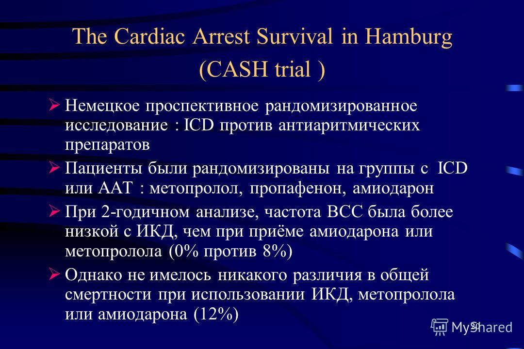 20 The Cardiac Arrest Survival in Hamburg (CASH trial ) Немецкое проспективное рандомизированное исследование : ICD против антиаритмических препаратов Пациенты были рандомизированы на группы с ICD или ААТ : метопролол, пропафенон, амиодарон При 2-год