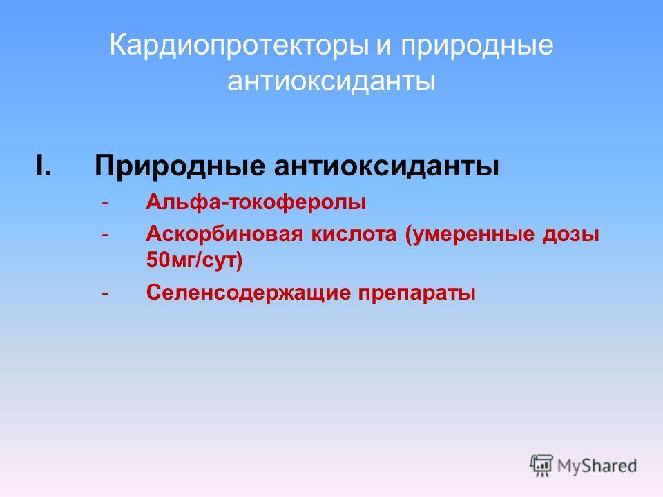Кардиопротекторы и природные антиоксиданты I.Природные антиоксиданты -Альфа-токоферолы -Аскорбиновая кислота (умеренные дозы 50мг/сут) -Селенсодержащие препараты