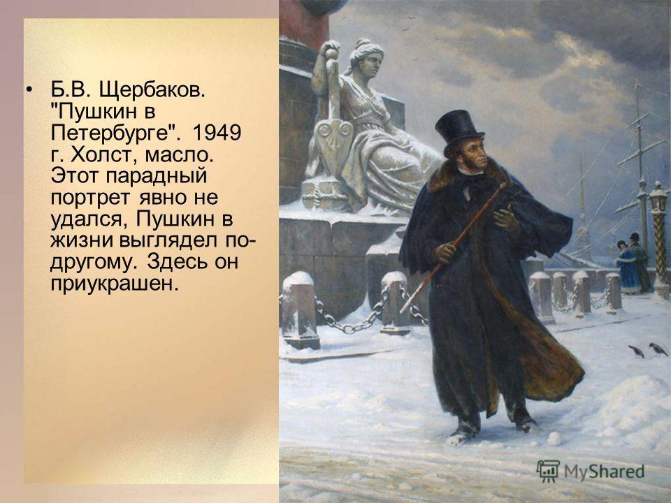 Б.В. Щербаков. Пушкин в Петербурге. 1949 г. Холст, масло. Этот парадный портрет явно не удался, Пушкин в жизни выглядел по- другому. Здесь он приукрашен.