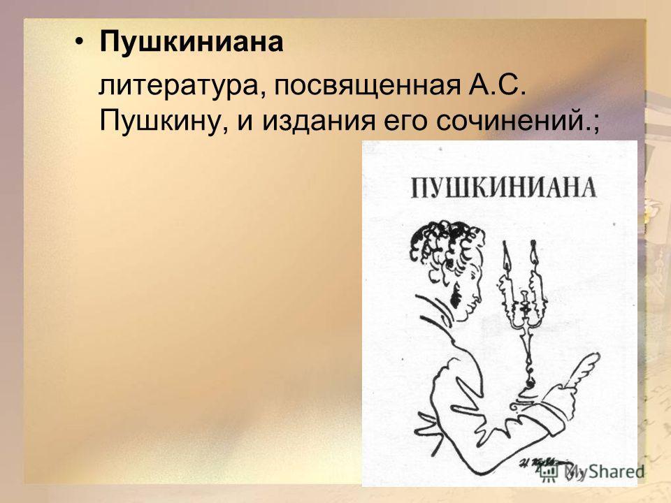 Пушкиниана литература, посвященная А.С. Пушкину, и издания его сочинений.;