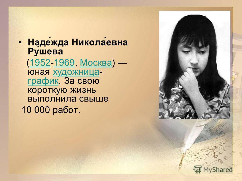 Наде́жда Никола́евна Ру́шева (1952-1969, Москва) юная художница- график. За свою короткую жизнь выполнила свыше19521969Москвахудожница график 10 000 работ.