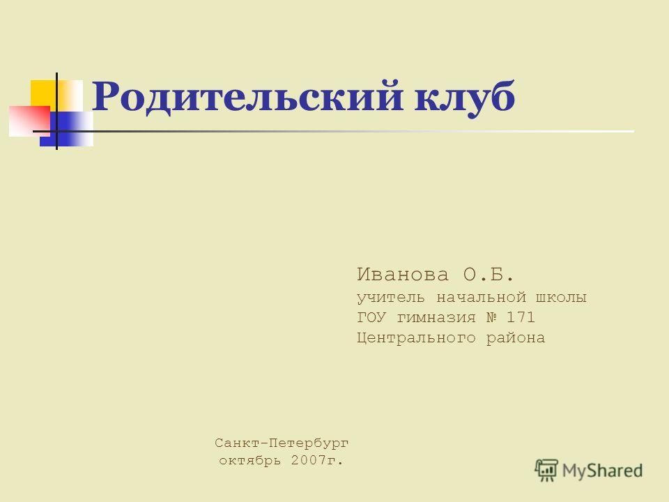 Родительский клуб Иванова О.Б. учитель начальной школы ГОУ гимназия 171 Центрального района Санкт-Петербург октябрь 2007г.