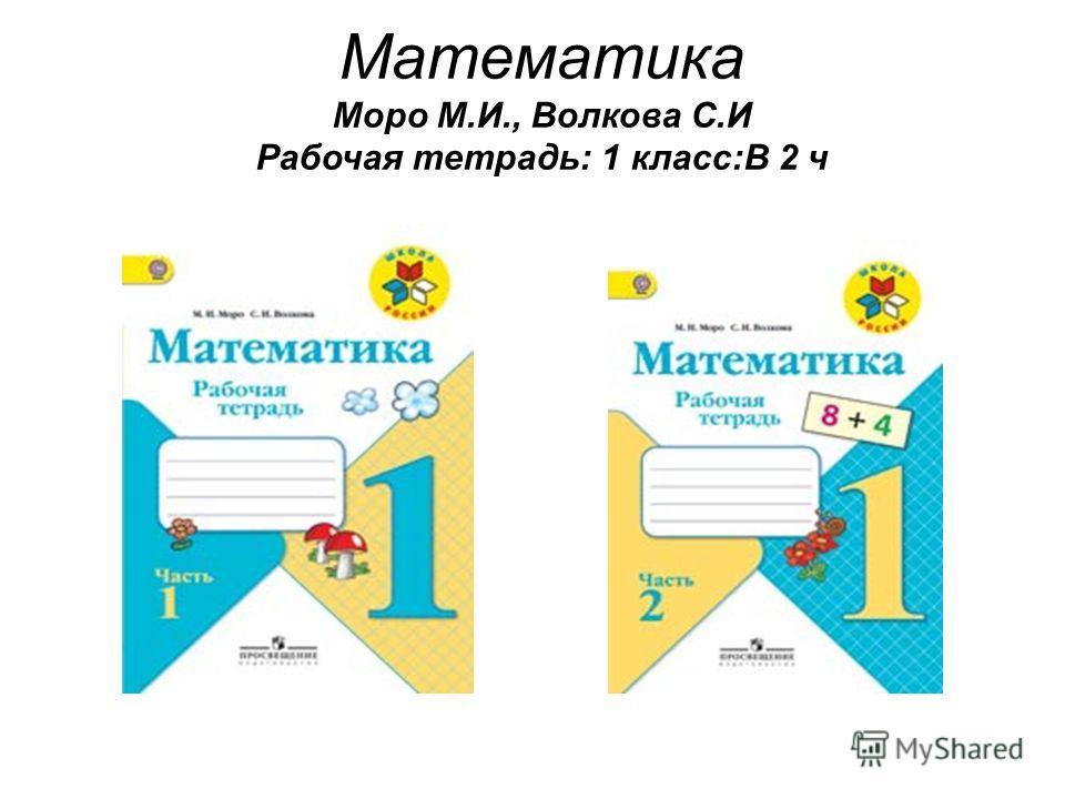 Математика Моро М.И., Волкова С.И Рабочая тетрадь: 1 класс:В 2 ч