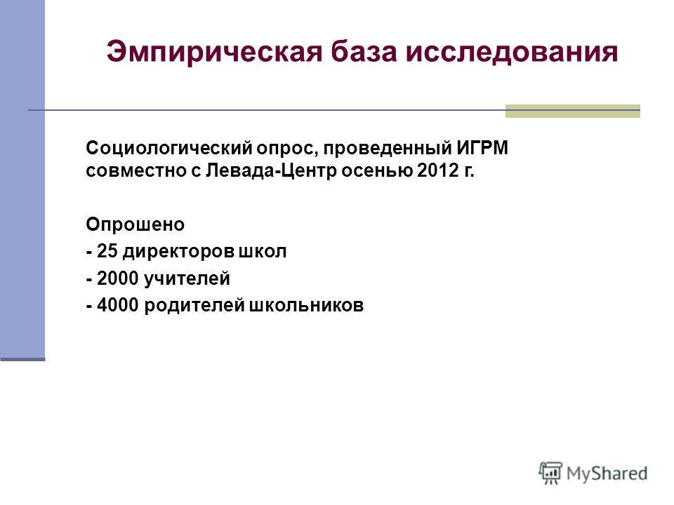 Эмпирическая база исследования Социологический опрос, проведенный ИГРМ совместно с Левада-Центр осенью 2012 г. Опрошено - 25 директоров школ - 2000 учителей - 4000 родителей школьников