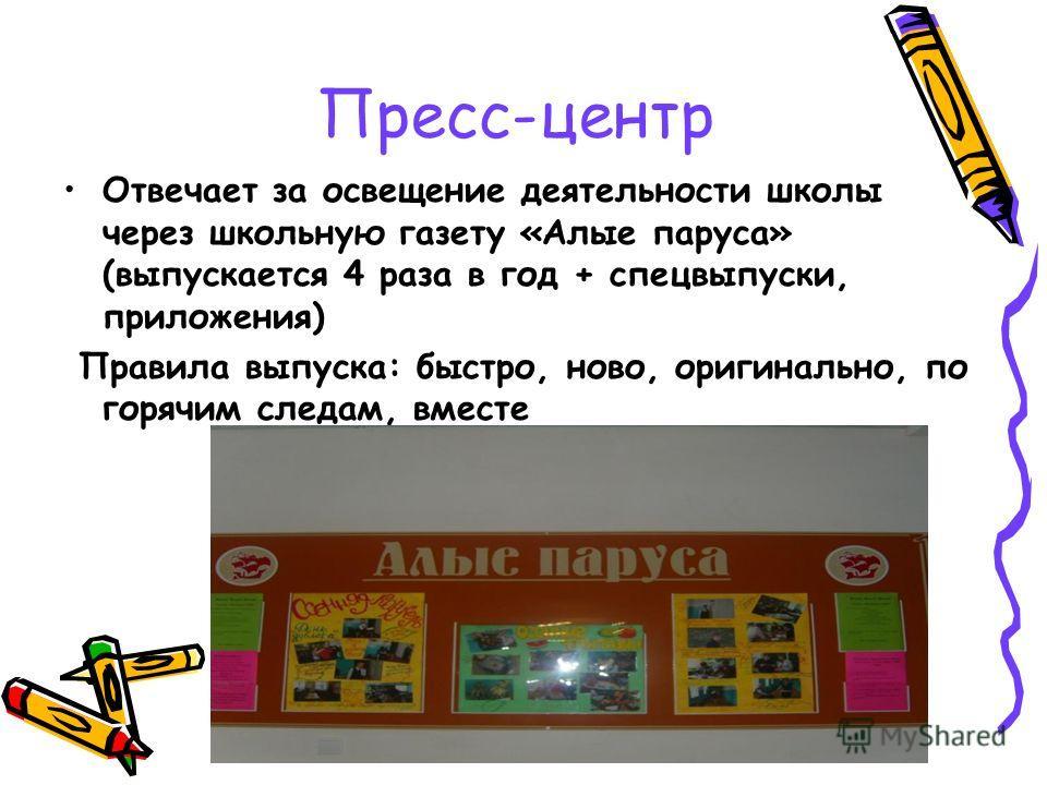 Пресс-центр Отвечает за освещение деятельности школы через школьную газету «Алые паруса» (выпускается 4 раза в год + спецвыпуски, приложения) Правила выпуска: быстро, ново, оригинально, по горячим следам, вместе