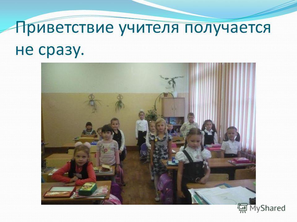 Приветствие учителя получается не сразу.