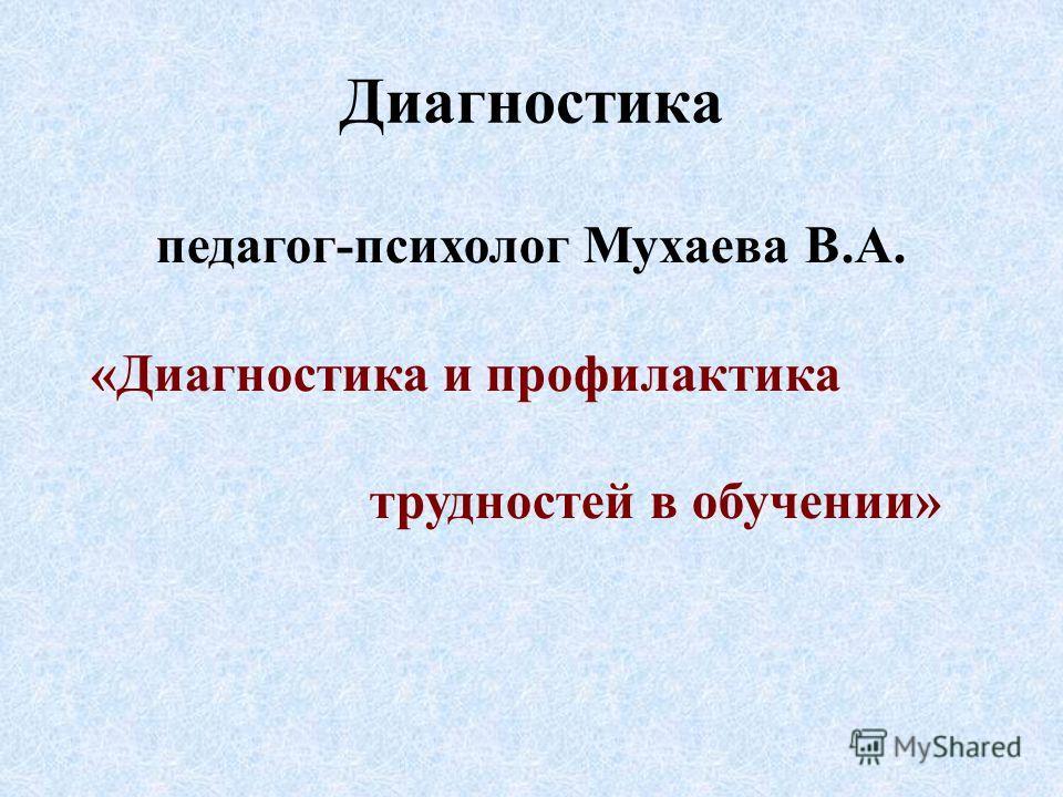 Диагностика педагог-психолог Мухаева В.А. «Диагностика и профилактика трудностей в обучении»
