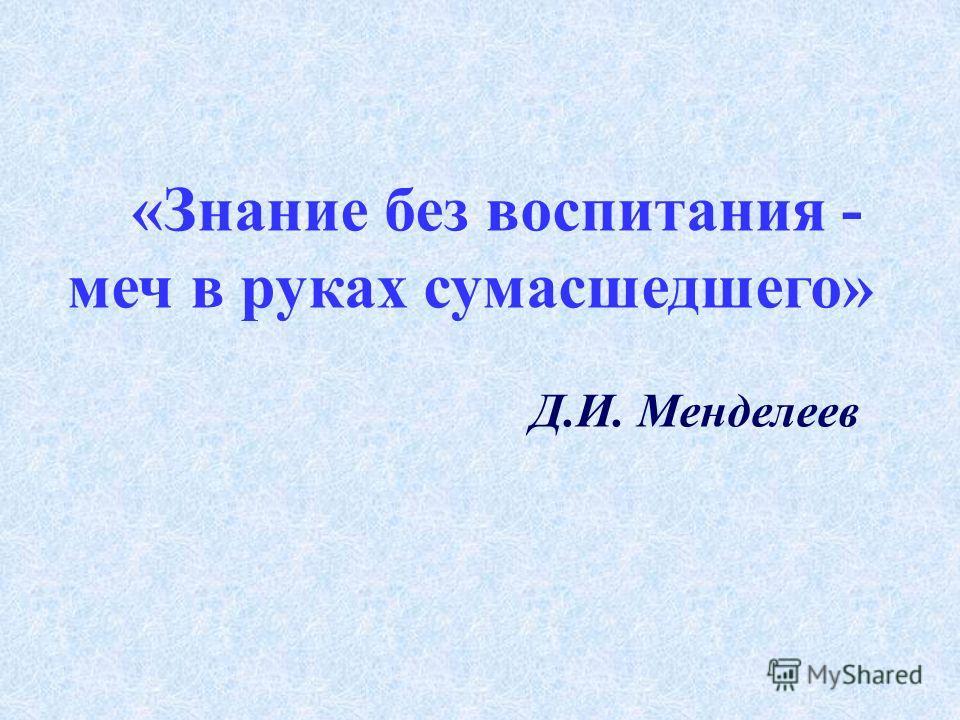 «Знание без воспитания - меч в руках сумасшедшего» Д.И. Менделеев
