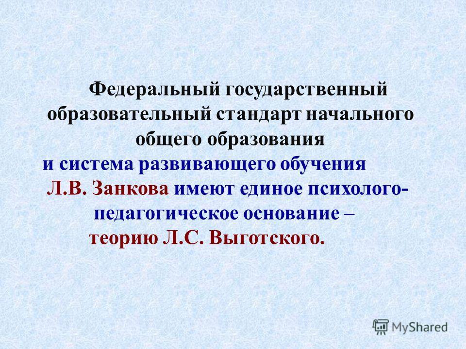 Федеральный государственный образовательный стандарт начального общего образования и система развивающего обучения Л.В. Занкова имеют единое психолого- педагогическое основание – теорию Л.С. Выготского.