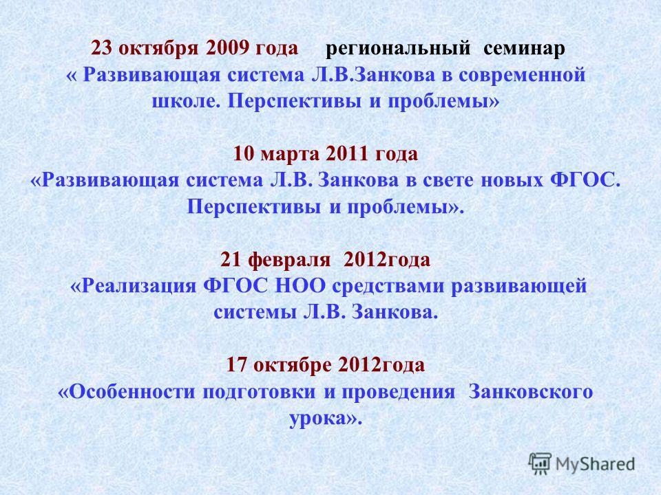23 октября 2009 года региональный семинар « Развивающая система Л.В.Занкова в современной школе. Перспективы и проблемы» 10 марта 2011 года «Развивающая система Л.В. Занкова в свете новых ФГОС. Перспективы и проблемы». 21 февраля 2012года «Реализация