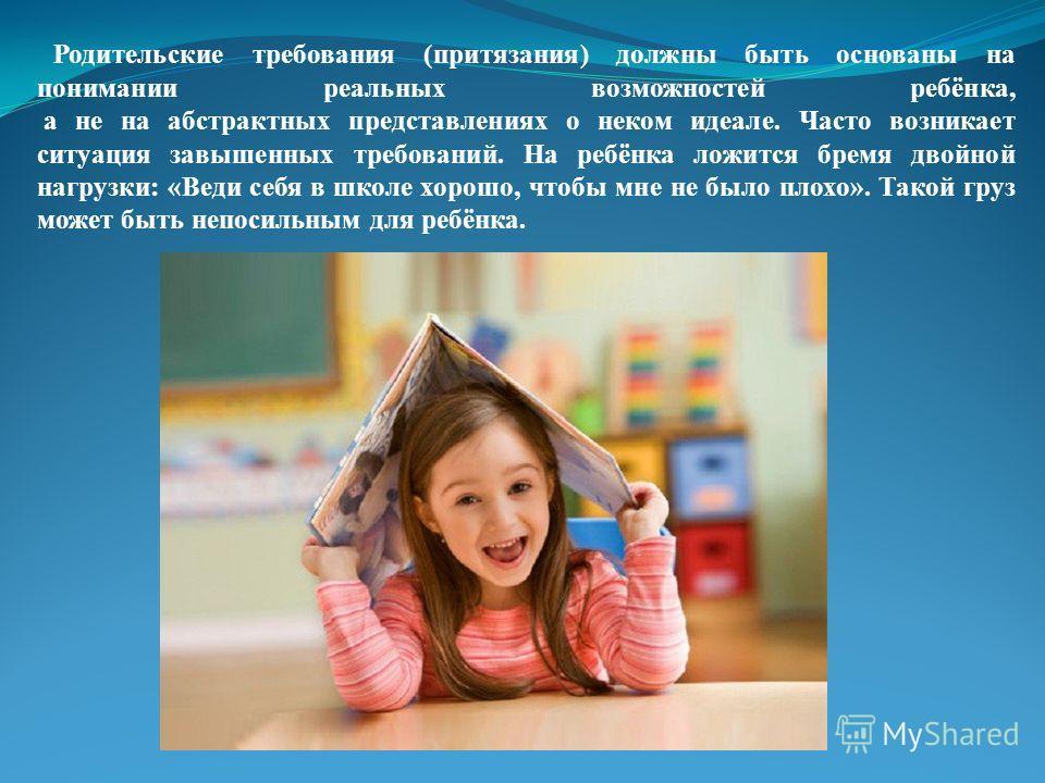 Родительские требования (притязания) должны быть основаны на понимании реальных возможностей ребёнка, а не на абстрактных представлениях о неком идеале. Часто возникает ситуация завышенных требований. На ребёнка ложится бремя двойной нагрузки: «Веди