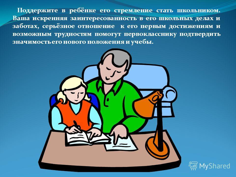 Поддержите в ребёнке его стремление стать школьником. Ваша искренняя заинтересованность в его школьных делах и заботах, серьёзное отношение к его первым достижениям и возможным трудностям помогут первокласснику подтвердить значимость его нового полож