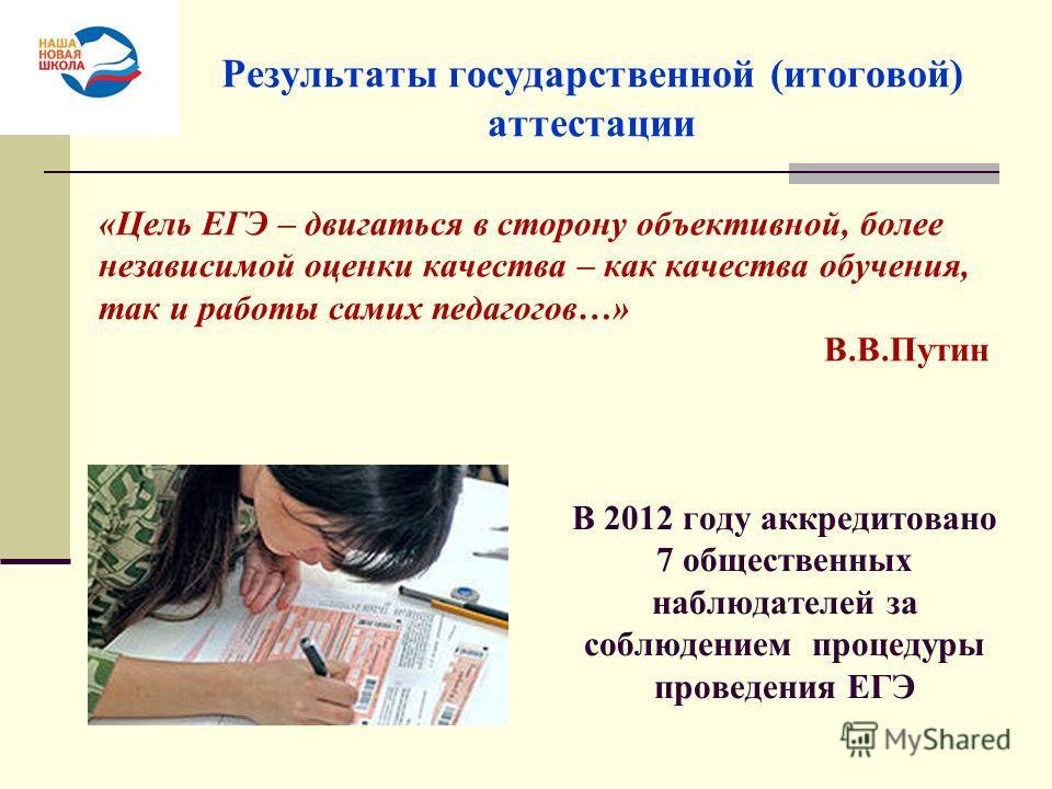 «Цель ЕГЭ – двигаться в сторону объективной, более независимой оценки качества – как качества обучения, так и работы самих педагогов…» В.В.Путин Результаты государственной (итоговой) аттестации В 2012 году аккредитовано 7 общественных наблюдателей за