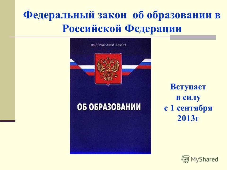 Федеральный закон об образовании в Российской Федерации Вступает в силу с 1 сентября 2013г