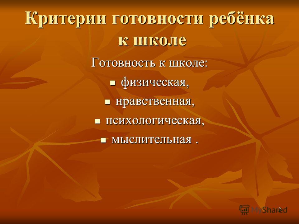 Критерии готовности ребёнка к школе Готовность к школе: физическая, физическая, нравственная, нравственная, психологическая, психологическая, мыслительная. мыслительная. 2