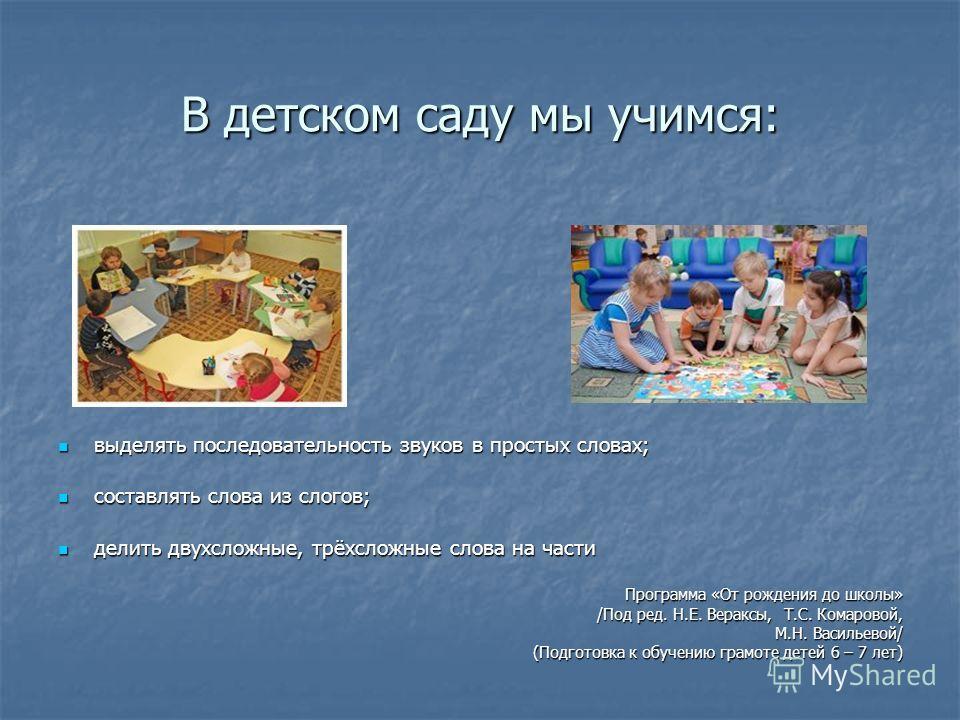 В детском саду мы учимся: выделять последовательность звуков в простых словах; выделять последовательность звуков в простых словах; составлять слова из слогов; составлять слова из слогов; делить двухсложные, трёхсложные слова на части делить двухслож