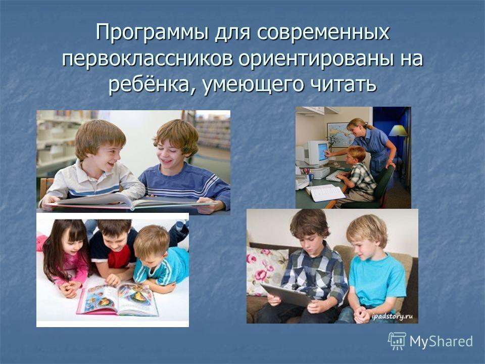 Программы для современных первоклассников ориентированы на ребёнка, умеющего читать