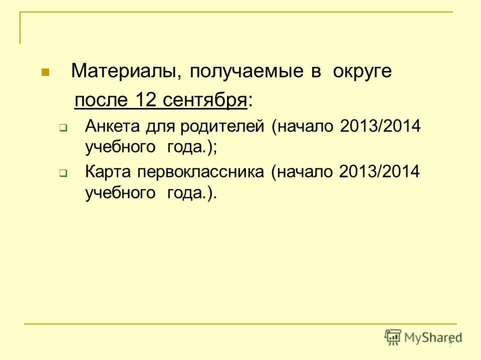 7 Материалы, получаемые в округе после 12 сентября: Анкета для родителей (начало 2013/2014 учебного года.); Карта первоклассника (начало 2013/2014 учебного года.).