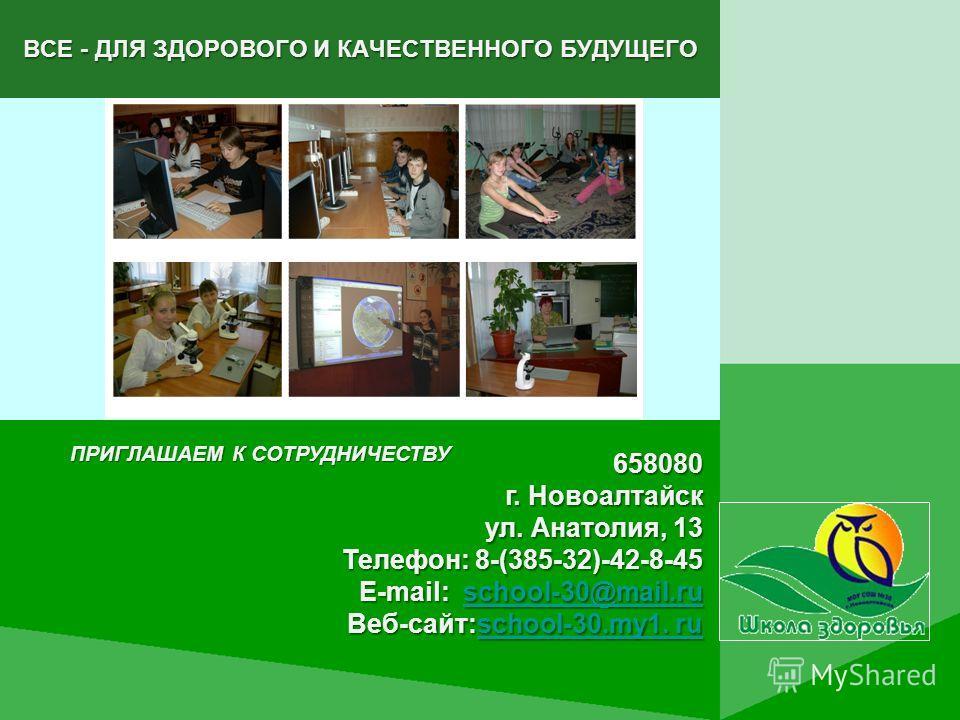 ВСЕ - ДЛЯ ЗДОРОВОГО И КАЧЕСТВЕННОГО БУДУЩЕГО 658080 г. Новоалтайск ул. Анатолия, 13 Телефон: 8-(385-32)-42-8-45 E-mail: school-30@mail.ru school-30@mail.ruschool-30@mail.ru Веб-сайт:school-30.my1. ru school-30.my1. ruschool-30.my1. ru ПРИГЛАШАЕМ К СО