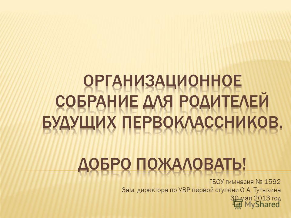 ГБОУ гимназия 1592 Зам. директора по УВР первой ступени О.А. Тутыхина 30 мая 2013 год