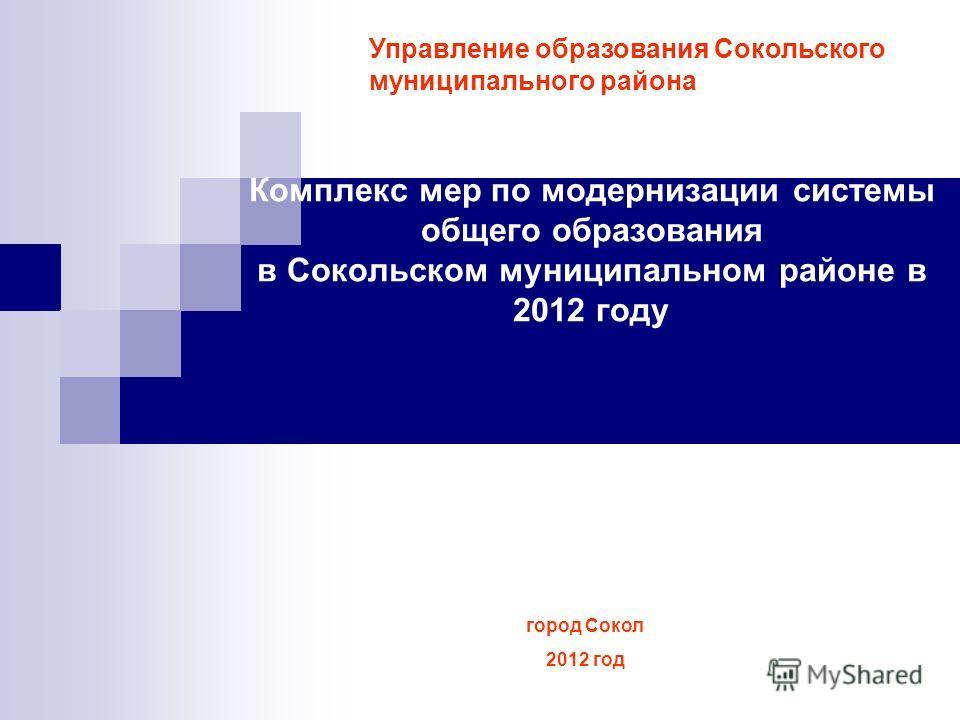 Комплекс мер по модернизации системы общего образования в Сокольском муниципальном районе в 2012 году Управление образования Сокольского муниципального района город Сокол 2012 год