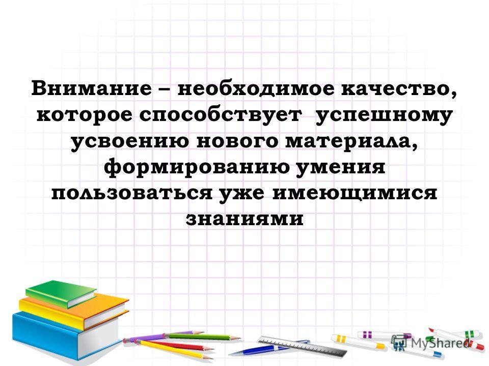 Внимание – необходимое качество, которое способствует успешному усвоению нового материала, формированию умения пользоваться уже имеющимися знаниями