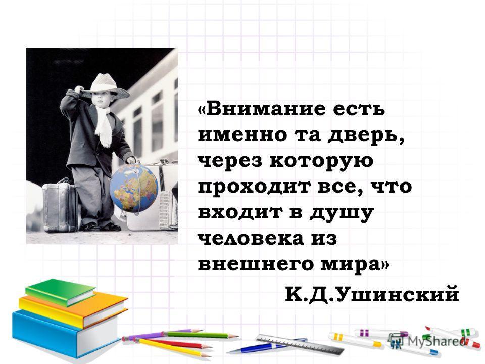 «Внимание есть именно та дверь, через которую проходит все, что входит в душу человека из внешнего мира» К.Д.Ушинский