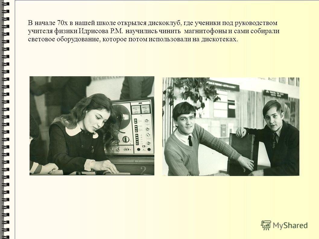 В начале 70х в нашей школе открылся дискоклуб, где ученики под руководством учителя физики Идрисова Р.М. научились чинить магнитофоны и сами собирали световое оборудование, которое потом использовали на дискотеках.