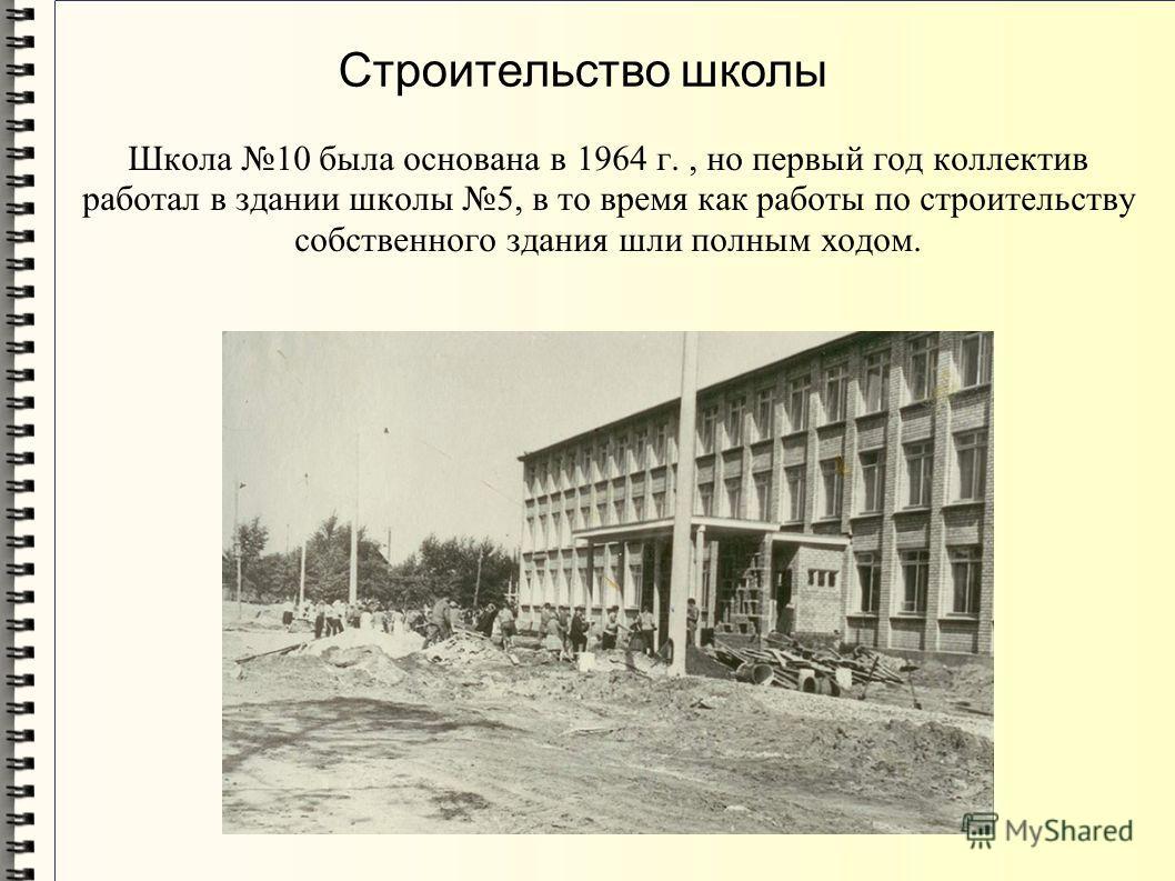 Школа 10 была основана в 1964 г., но первый год коллектив работал в здании школы 5, в то время как работы по строительству собственного здания шли полным ходом. Строительство школы