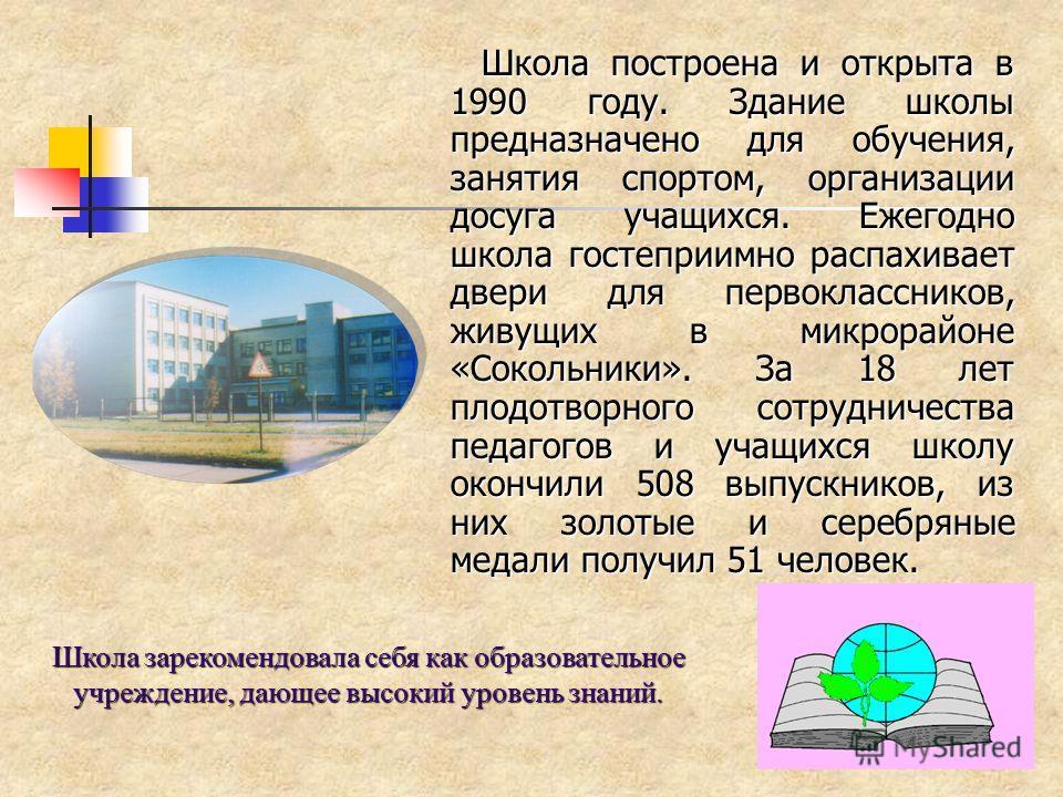 Школа построена и открыта в 1990 году. Здание школы предназначено для обучения, занятия спортом, организации досуга учащихся. Ежегодно школа гостеприимно распахивает двери для первоклассников, живущих в микрорайоне «Сокольники». За 18 лет плодотворно