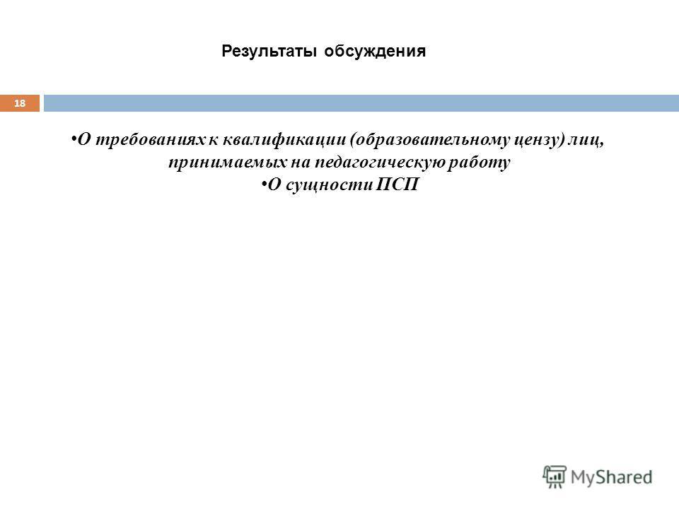 18 О требованиях к квалификации (образовательному цензу) лиц, принимаемых на педагогическую работу О сущности ПСП Результаты обсуждения